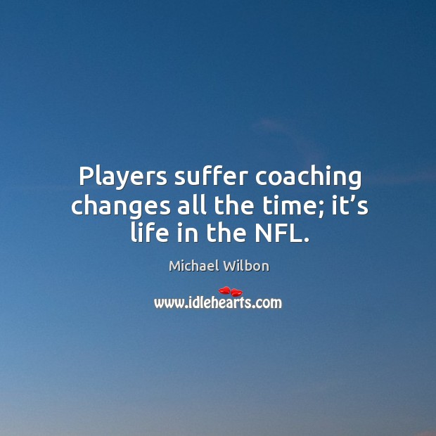 Image, Players suffer coaching changes all the time; it's life in the nfl.