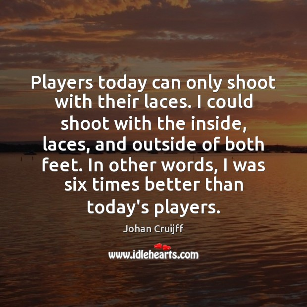 Players today can only shoot with their laces. I could shoot with Johan Cruijff Picture Quote