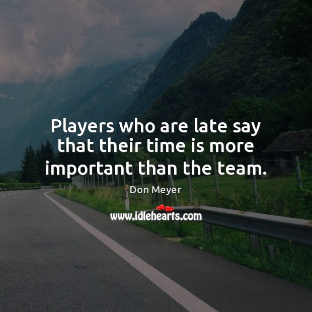 Players who are late say that their time is more important than the team. Time Quotes Image