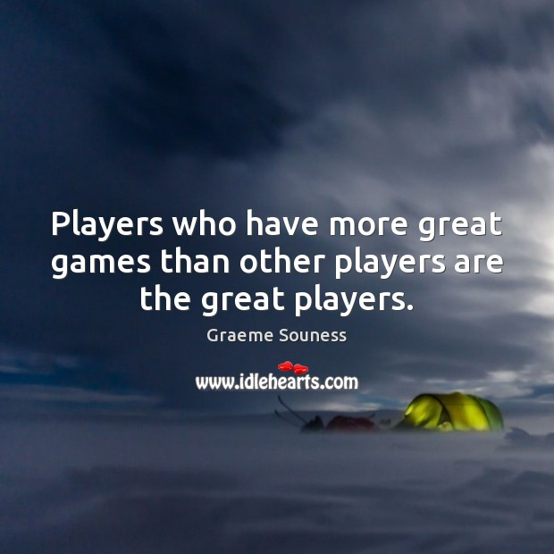 Players who have more great games than other players are the great players. Image