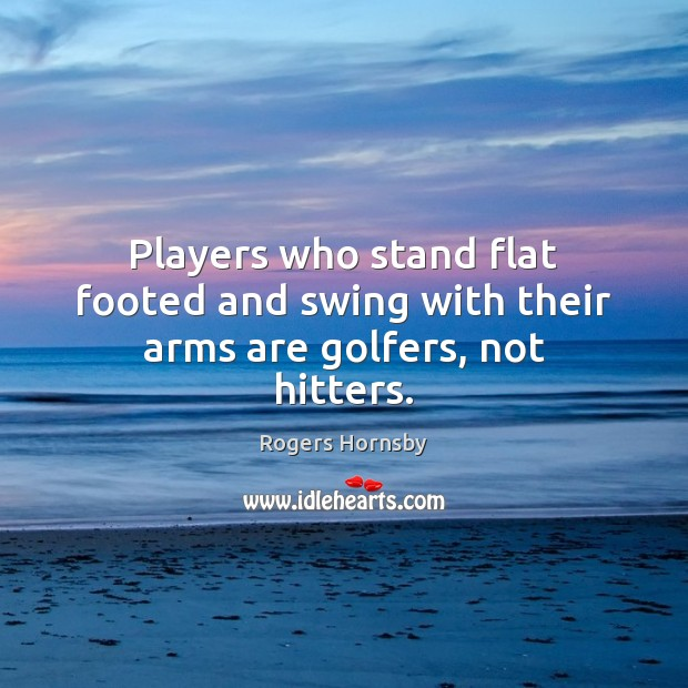 Players who stand flat footed and swing with their arms are golfers, not hitters. Image