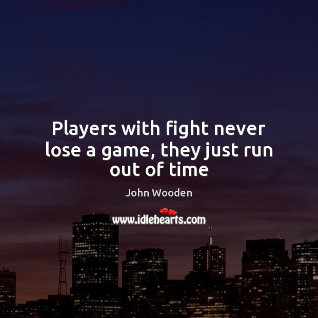 Players with fight never lose a game, they just run out of time John Wooden Picture Quote