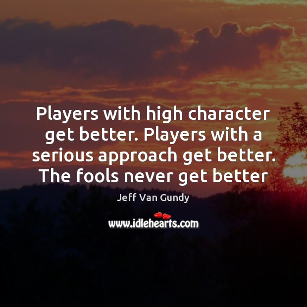 Players with high character get better. Players with a serious approach get Jeff Van Gundy Picture Quote