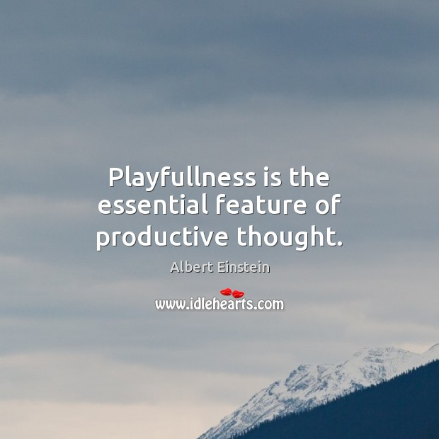 Playfullness is the essential feature of productive thought. Image