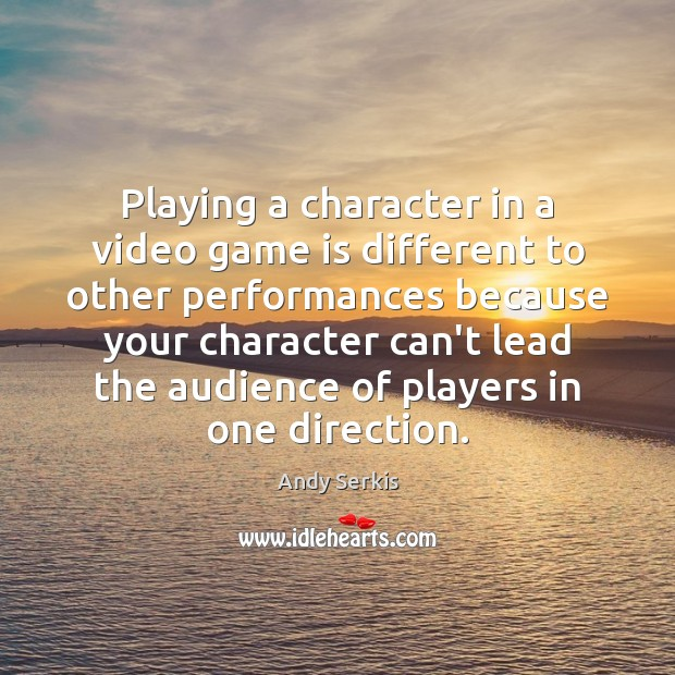 Playing a character in a video game is different to other performances Andy Serkis Picture Quote