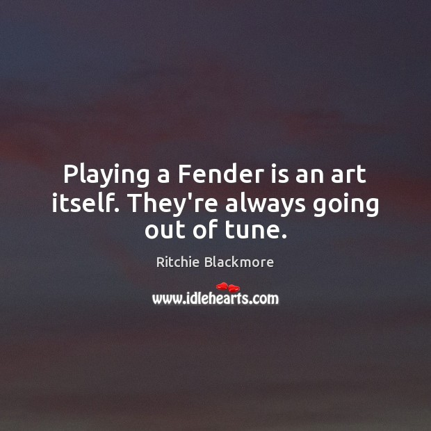 Playing a Fender is an art itself. They're always going out of tune. Ritchie Blackmore Picture Quote