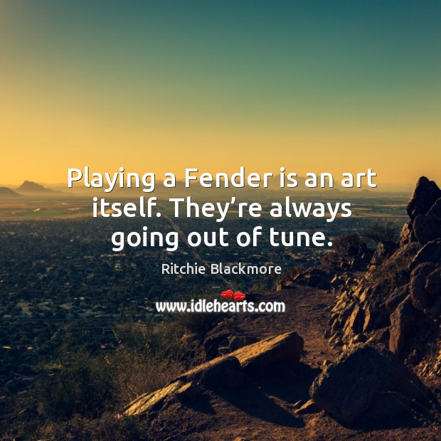 Image, Playing a fender is an art itself. They're always going out of tune.