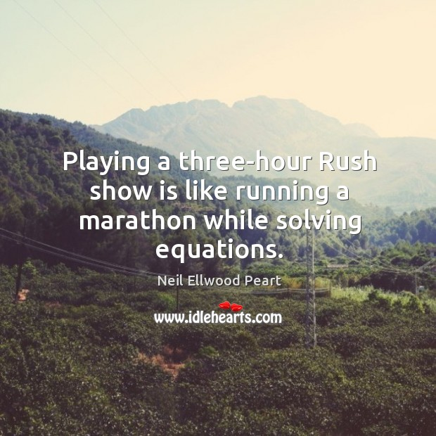 Playing a three-hour rush show is like running a marathon while solving equations. Neil Ellwood Peart Picture Quote