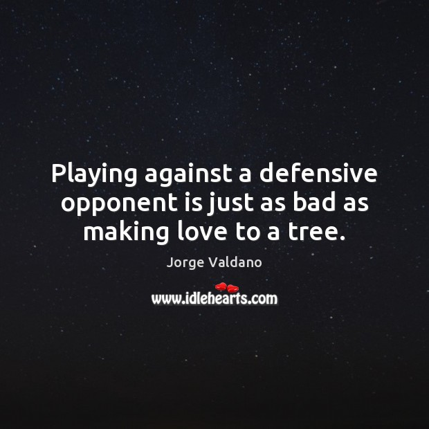 Playing against a defensive opponent is just as bad as making love to a tree. Making Love Quotes Image