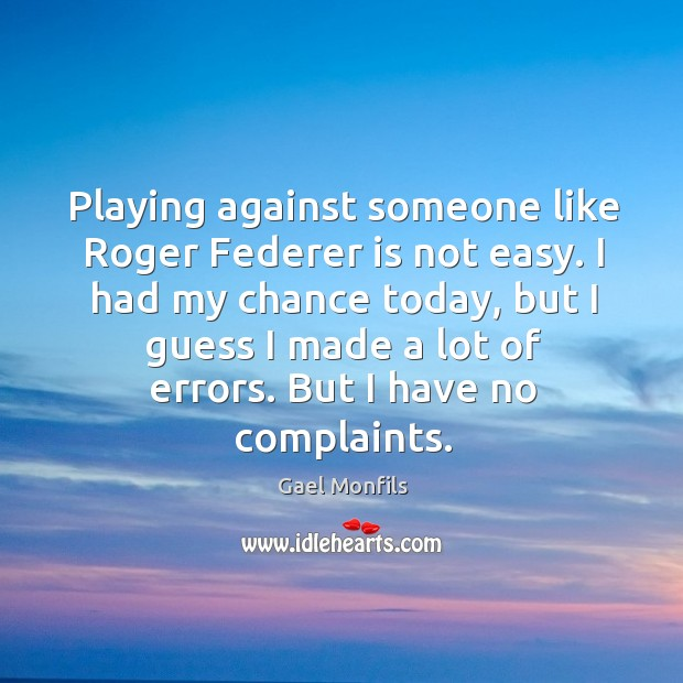 Playing against someone like Roger Federer is not easy. I had my Image