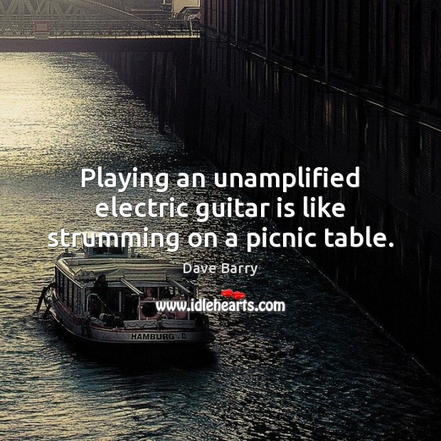 Playing an unamplified electric guitar is like strumming on a picnic table. Dave Barry Picture Quote