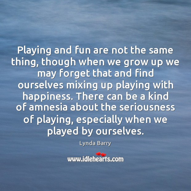Playing and fun are not the same thing, though when we grow Image