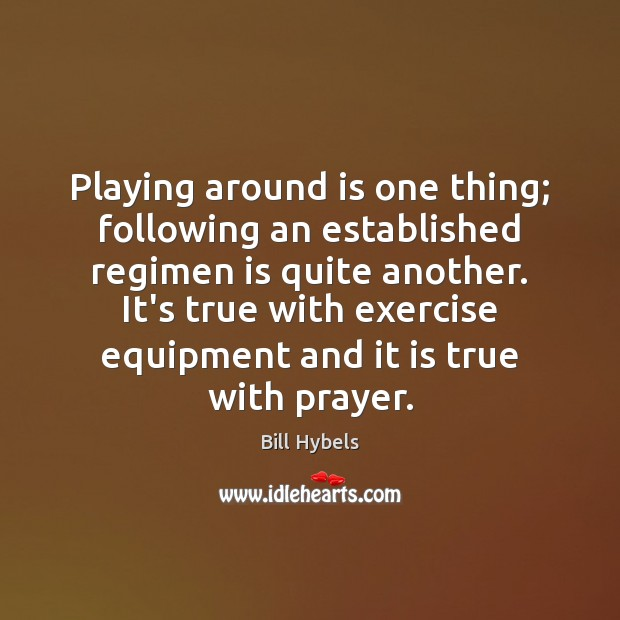 Playing around is one thing; following an established regimen is quite another. Bill Hybels Picture Quote