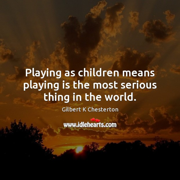 Playing as children means playing is the most serious thing in the world. Image