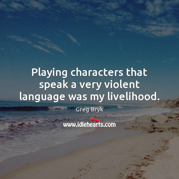 Playing characters that speak a very violent language was my livelihood. Greg Bryk Picture Quote