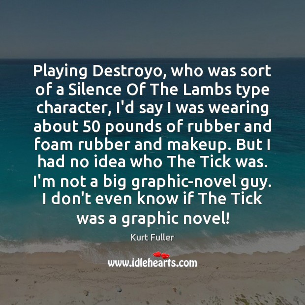 Playing Destroyo, who was sort of a Silence Of The Lambs type Kurt Fuller Picture Quote