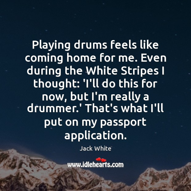 Playing drums feels like coming home for me. Even during the White Image