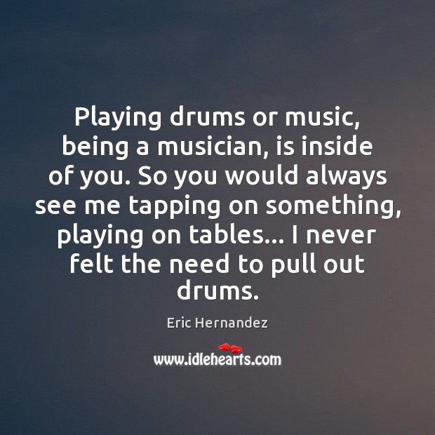 Playing drums or music, being a musician, is inside of you. So Image