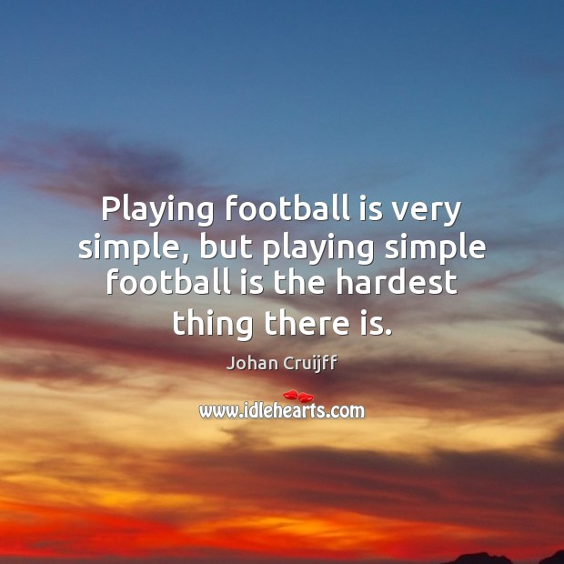 Playing football is very simple, but playing simple football is the hardest Johan Cruijff Picture Quote