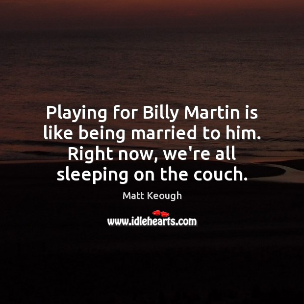 Playing for Billy Martin is like being married to him. Right now, Image