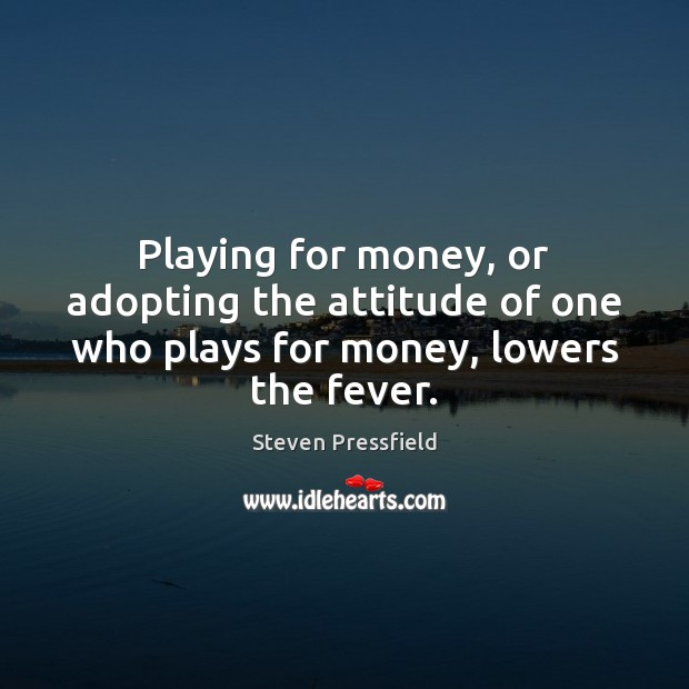 Playing for money, or adopting the attitude of one who plays for money, lowers the fever. Steven Pressfield Picture Quote