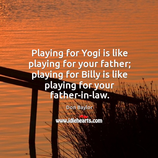 Image, Playing for yogi is like playing for your father; playing for billy is like playing for your father-in-law.
