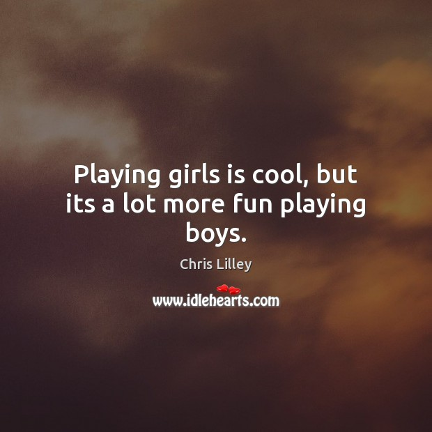 Playing girls is cool, but its a lot more fun playing boys. Chris Lilley Picture Quote