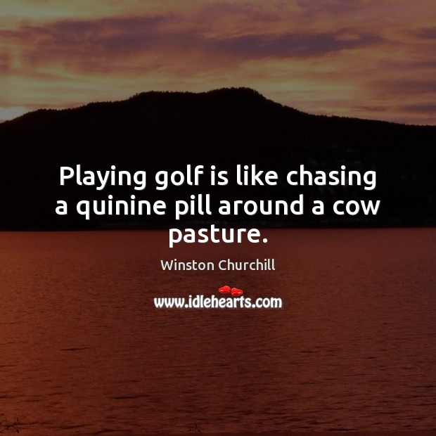 Image, Playing golf is like chasing a quinine pill around a cow pasture.