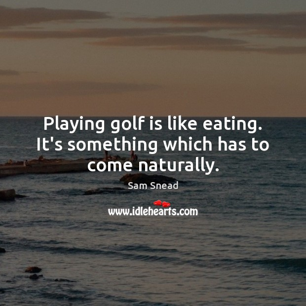 Playing golf is like eating. It's something which has to come naturally. Image
