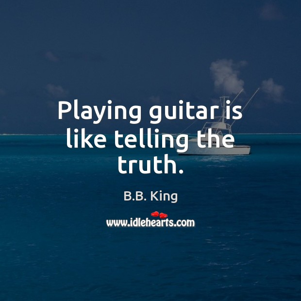 Playing guitar is like telling the truth. B.B. King Picture Quote