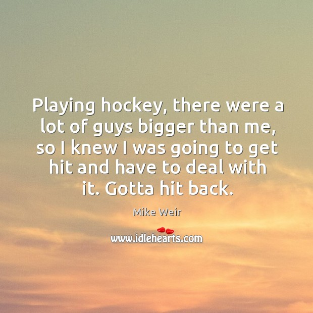 Playing hockey, there were a lot of guys bigger than me, so I knew I was going Mike Weir Picture Quote