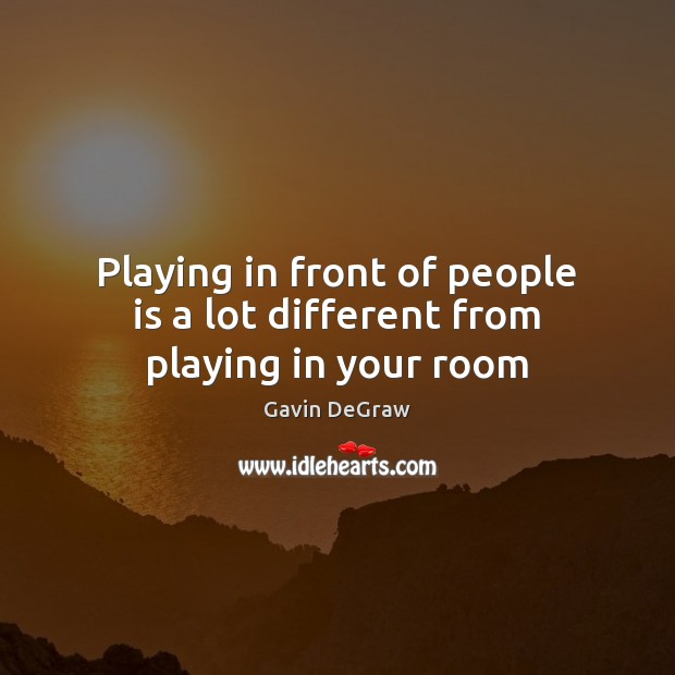 Playing in front of people is a lot different from playing in your room Image