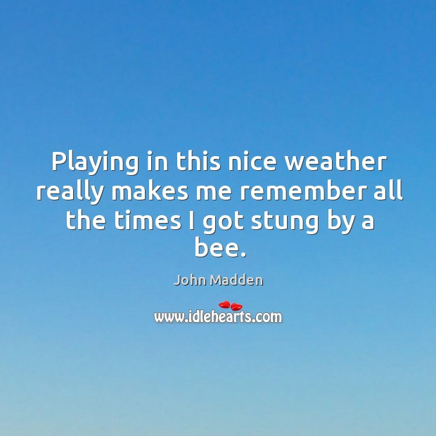 Image, Playing in this nice weather really makes me remember all the times I got stung by a bee.