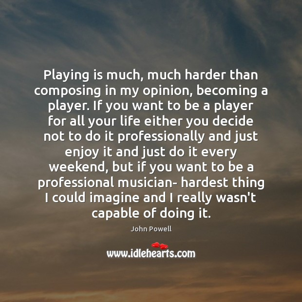 Playing is much, much harder than composing in my opinion, becoming a John Powell Picture Quote