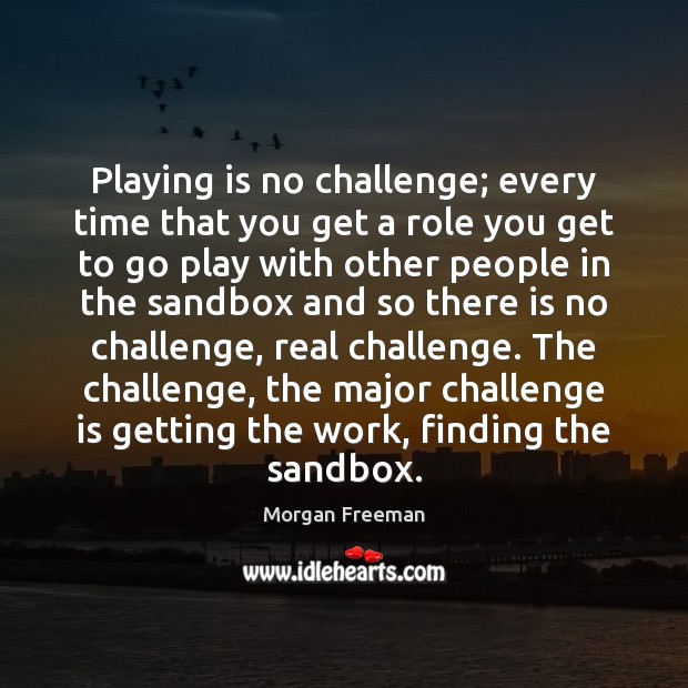 Playing is no challenge; every time that you get a role you Image