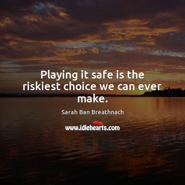Playing it safe is the riskiest choice we can ever make. Sarah Ban Breathnach Picture Quote