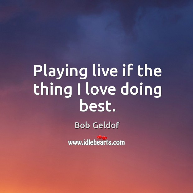Playing live if the thing I love doing best. Bob Geldof Picture Quote