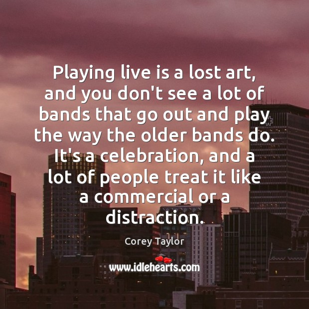Playing live is a lost art, and you don't see a lot Corey Taylor Picture Quote