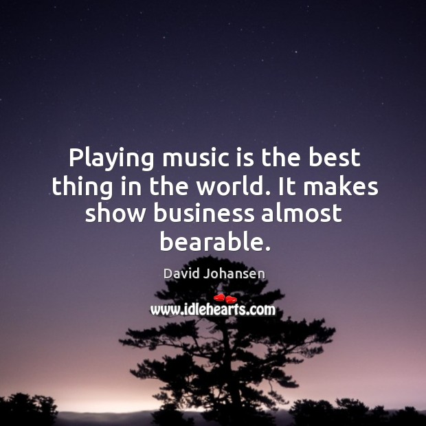 Playing music is the best thing in the world. It makes show business almost bearable. Image