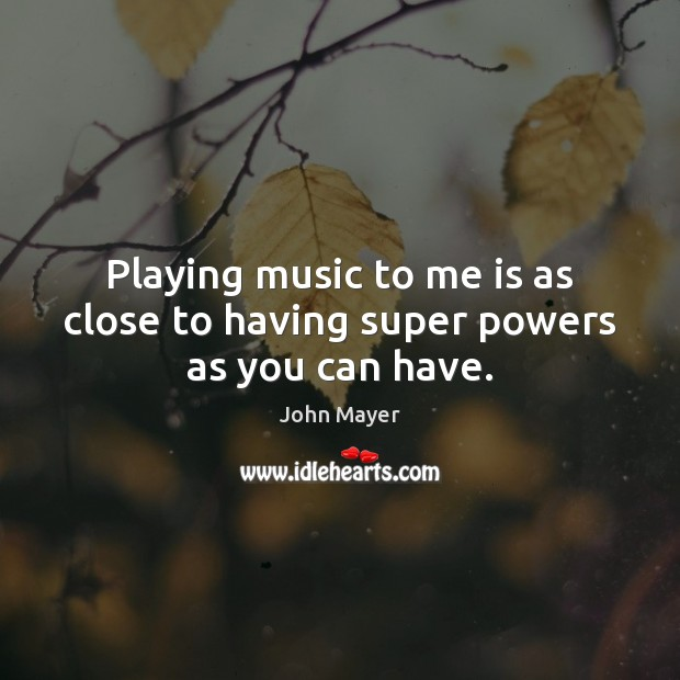 Image, Playing music to me is as close to having super powers as you can have.