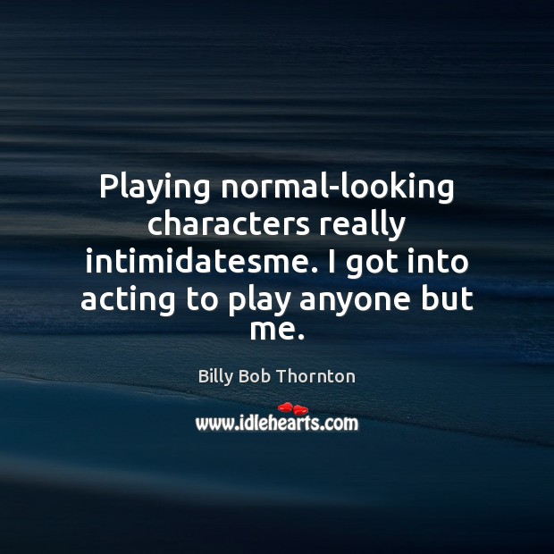 Playing normal-looking characters really intimidatesme. I got into acting to play anyone Billy Bob Thornton Picture Quote