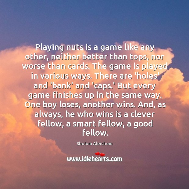 Playing nuts is a game like any other, neither better than tops, Sholom Aleichem Picture Quote