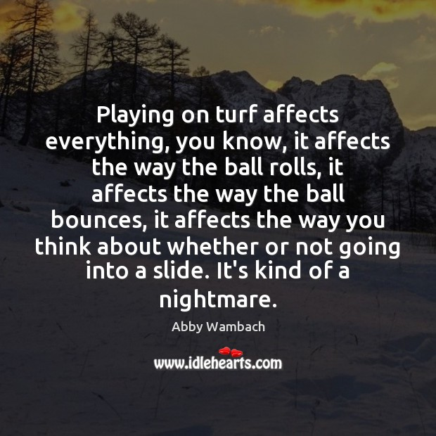 Image, Playing on turf affects everything, you know, it affects the way the