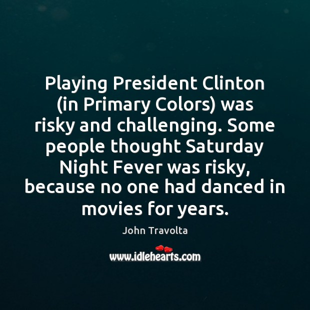 Playing President Clinton (in Primary Colors) was risky and challenging. Some people Image