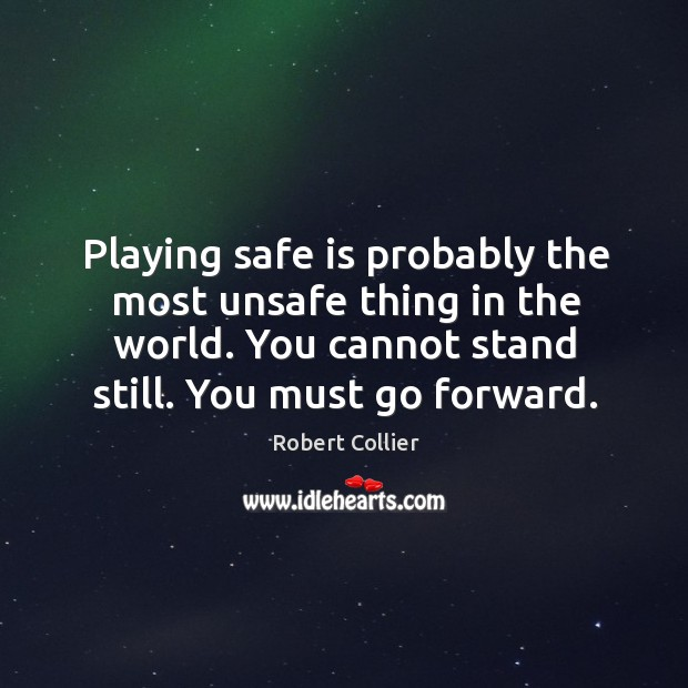 Playing safe is probably the most unsafe thing in the world. You cannot stand still. You must go forward. Robert Collier Picture Quote
