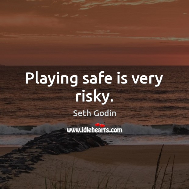 Playing safe is very risky. Image