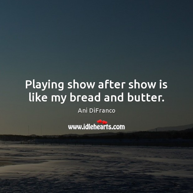 Playing show after show is like my bread and butter. Ani DiFranco Picture Quote