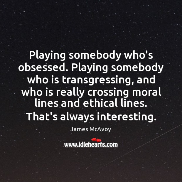 Playing somebody who's obsessed. Playing somebody who is transgressing, and who is Image