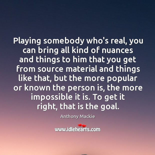 Image, Playing somebody who's real, you can bring all kind of nuances and