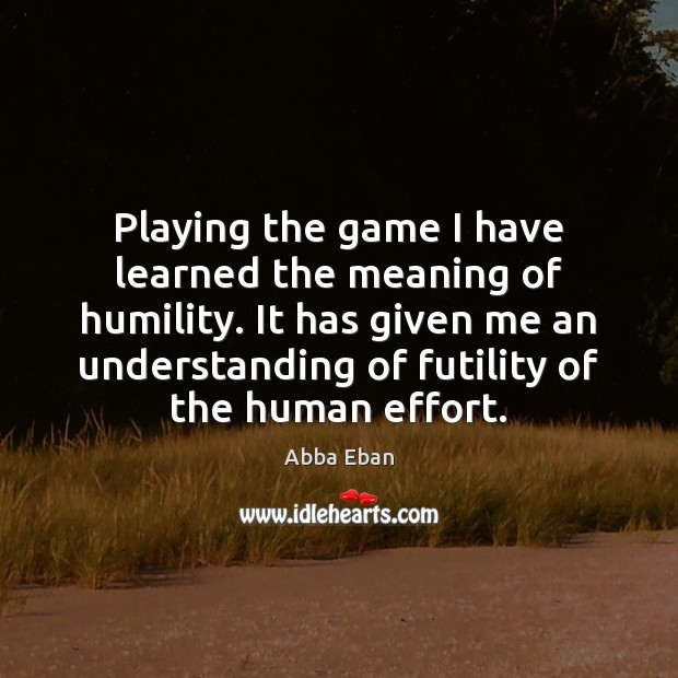 Image, Playing the game I have learned the meaning of humility. It has